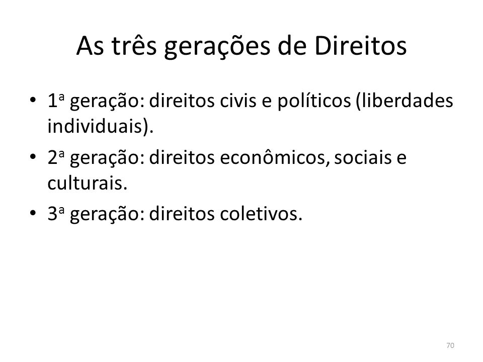 As três gerações de Direitos 1 a geração: direitos civis e políticos (liberdades individuais). 2 a geração: direitos econômicos, sociais e culturais.