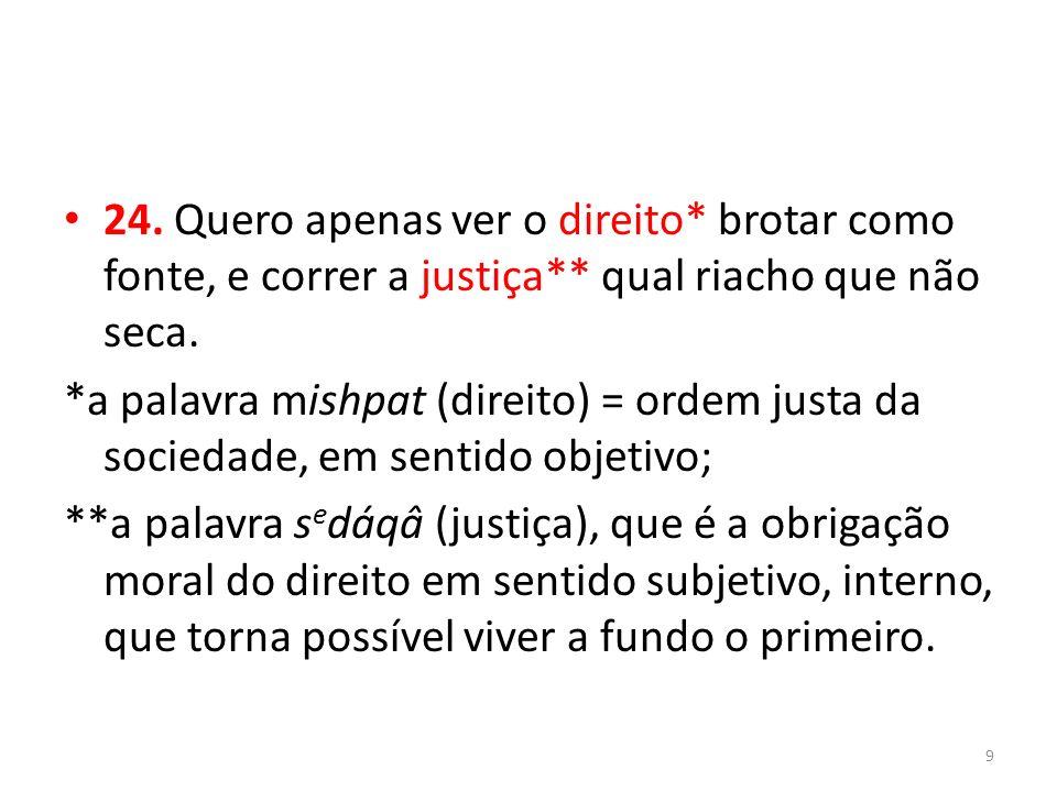 24. Quero apenas ver o direito* brotar como fonte, e correr a justiça** qual riacho que não seca. *a palavra mishpat (direito) = ordem justa da socied