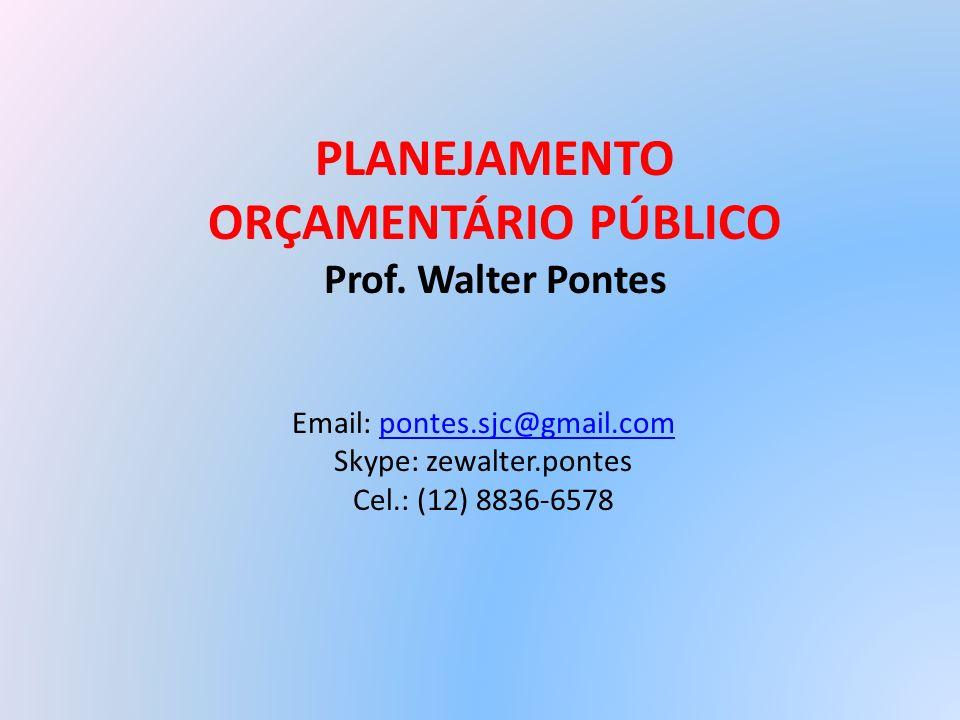 PLANEJAMENTO ORÇAMENTÁRIO PÚBLICO Prof. Walter Pontes Email: pontes.sjc@gmail.compontes.sjc@gmail.com Skype: zewalter.pontes Cel.: (12) 8836-6578