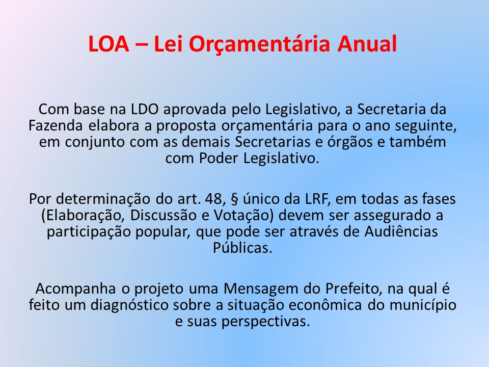 LOA – Lei Orçamentária Anual Com base na LDO aprovada pelo Legislativo, a Secretaria da Fazenda elabora a proposta orçamentária para o ano seguinte, e