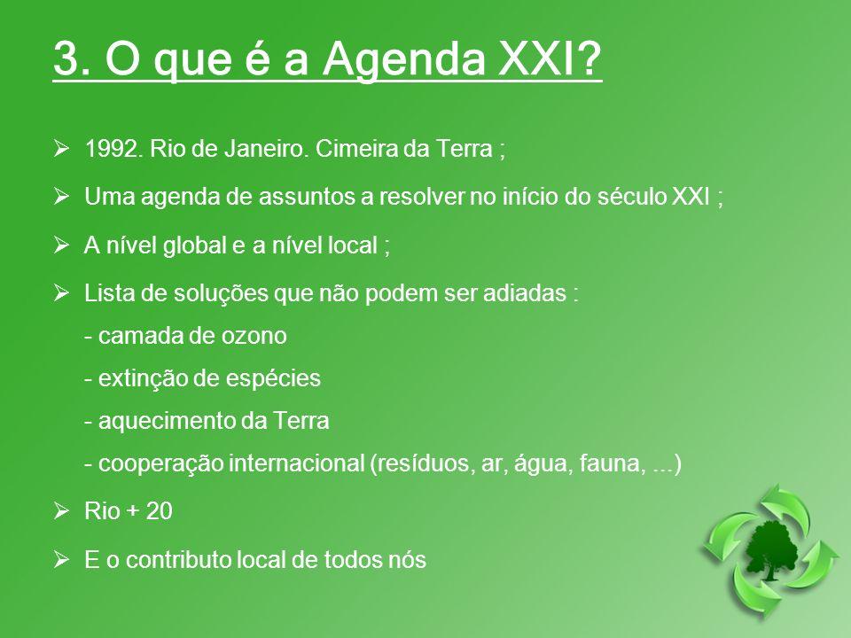3. O que é a Agenda XXI? 1992. Rio de Janeiro. Cimeira da Terra ; Uma agenda de assuntos a resolver no início do século XXI ; A nível global e a nível