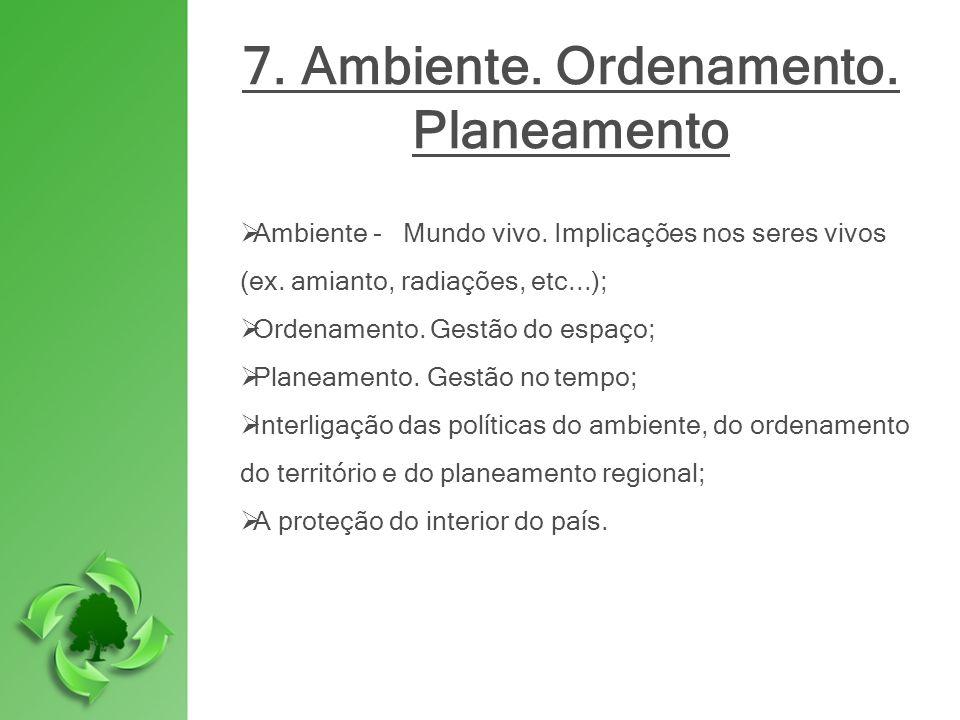 7. Ambiente. Ordenamento. Planeamento Ambiente - Mundo vivo. Implicações nos seres vivos (ex. amianto, radiações, etc...); Ordenamento. Gestão do espa