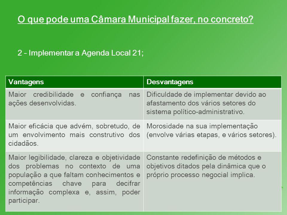 O que pode uma Câmara Municipal fazer, no concreto? 2 – Implementar a Agenda Local 21; VantagensDesvantagens Maior credibilidade e confiança nas ações