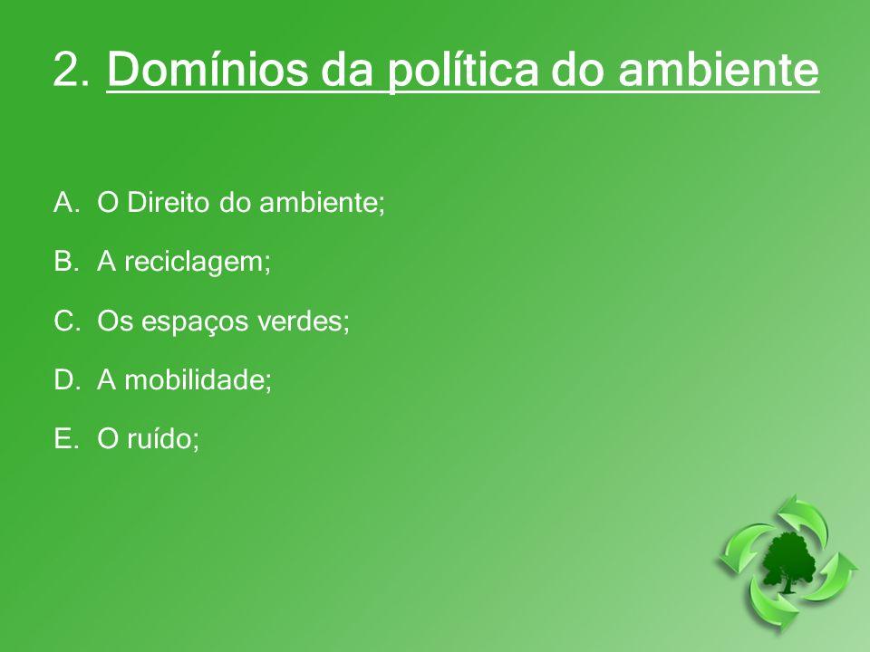 2. Domínios da política do ambiente A.O Direito do ambiente; B.A reciclagem; C.Os espaços verdes; D.A mobilidade; E.O ruído;
