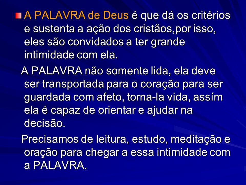 A PALAVRA de Deus é que dá os critérios e sustenta a ação dos cristãos,por isso, eles são convidados a ter grande intimidade com ela. A PALAVRA não so