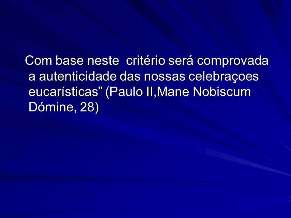 Com base neste critério será comprovada a autenticidade das nossas celebraçoes eucarísticas (Paulo II,Mane Nobiscum Dómine, 28) Com base neste critéri