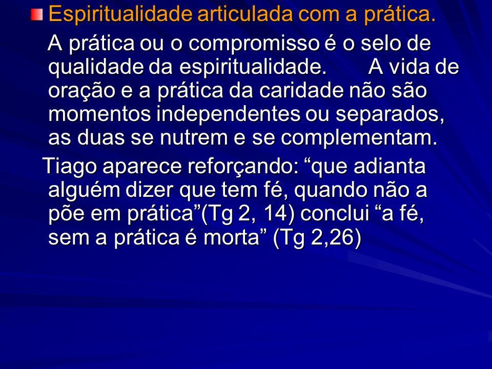 Espiritualidade articulada com a prática. A prática ou o compromisso é o selo de qualidade da espiritualidade. A vida de oração e a prática da caridad