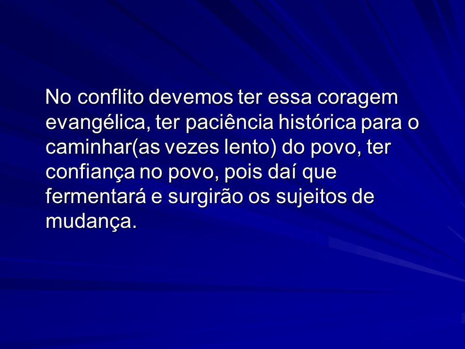 No conflito devemos ter essa coragem evangélica, ter paciência histórica para o caminhar(as vezes lento) do povo, ter confiança no povo, pois daí que