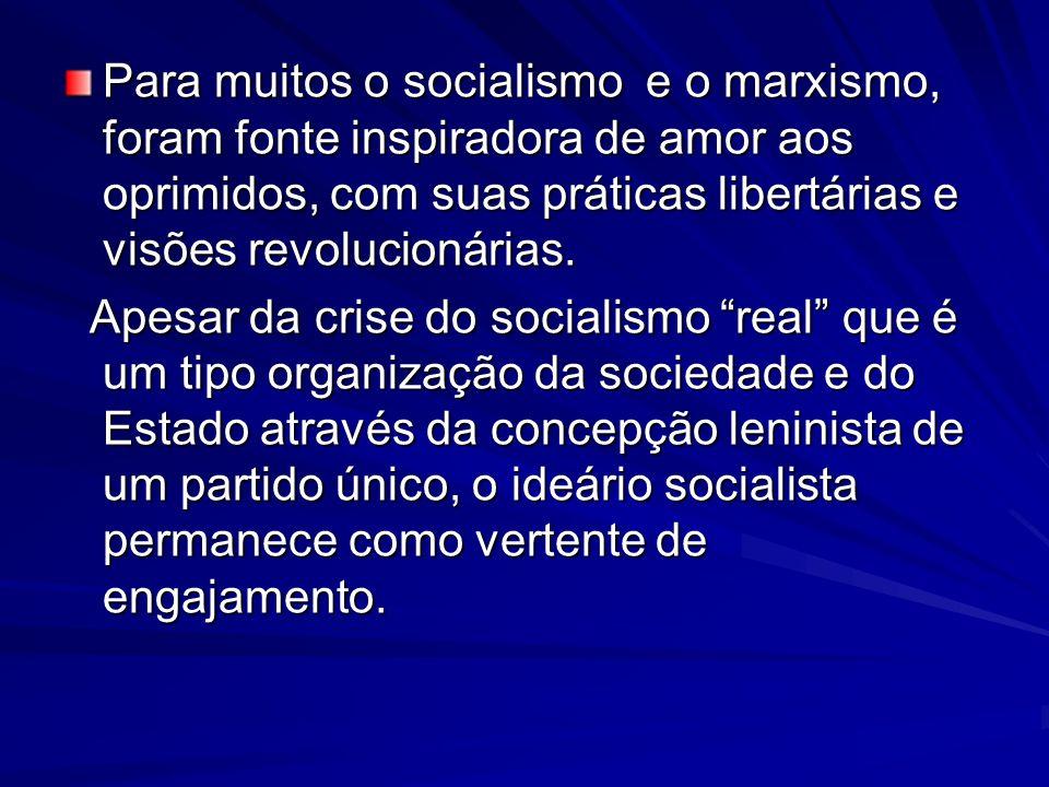 Para muitos o socialismo e o marxismo, foram fonte inspiradora de amor aos oprimidos, com suas práticas libertárias e visões revolucionárias. Apesar d
