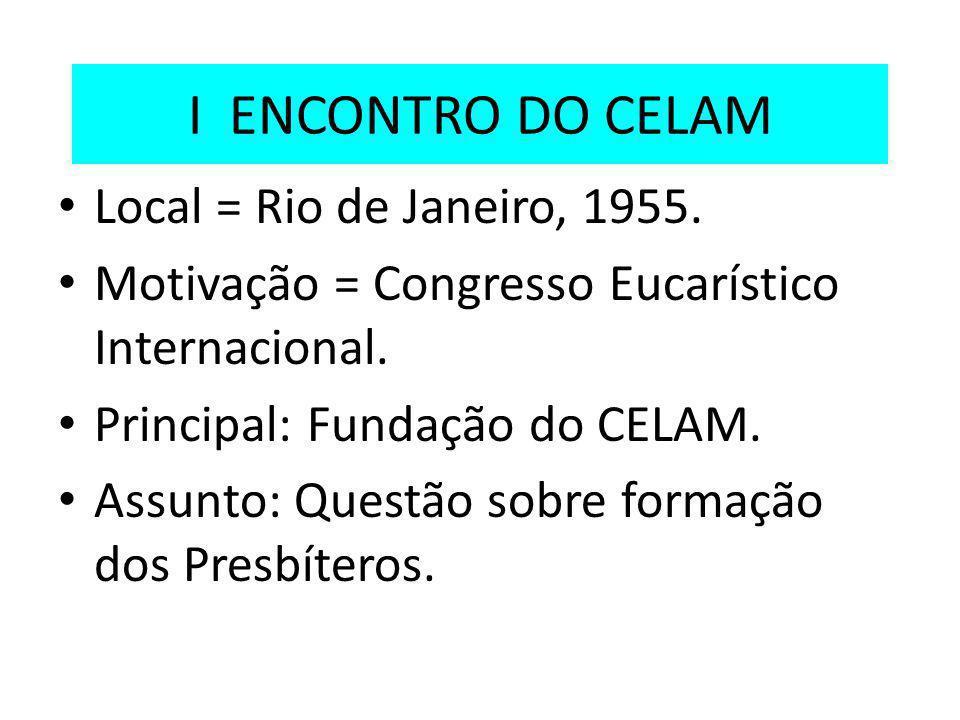 I ENCONTRO DO CELAM Local = Rio de Janeiro, 1955. Motivação = Congresso Eucarístico Internacional. Principal: Fundação do CELAM. Assunto: Questão sobr