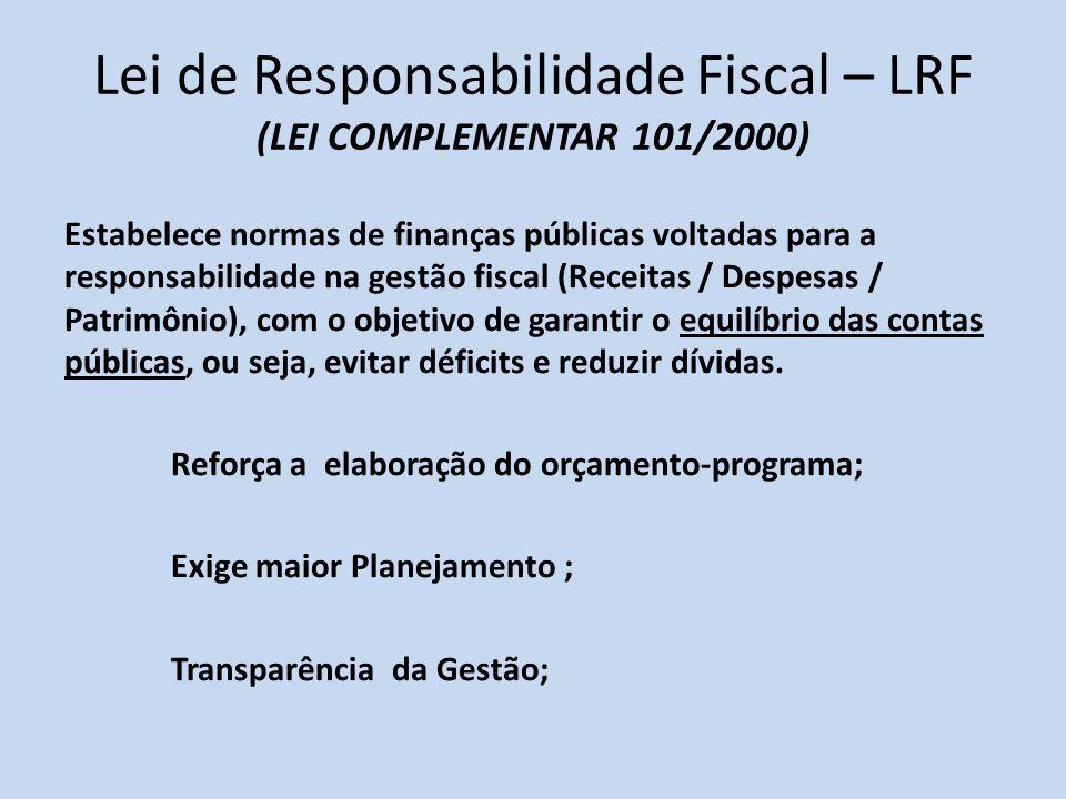 Lei de Responsabilidade Fiscal – LRF (LEI COMPLEMENTAR 101/2000) Estabelece normas de finanças públicas voltadas para a responsabilidade na gestão fis