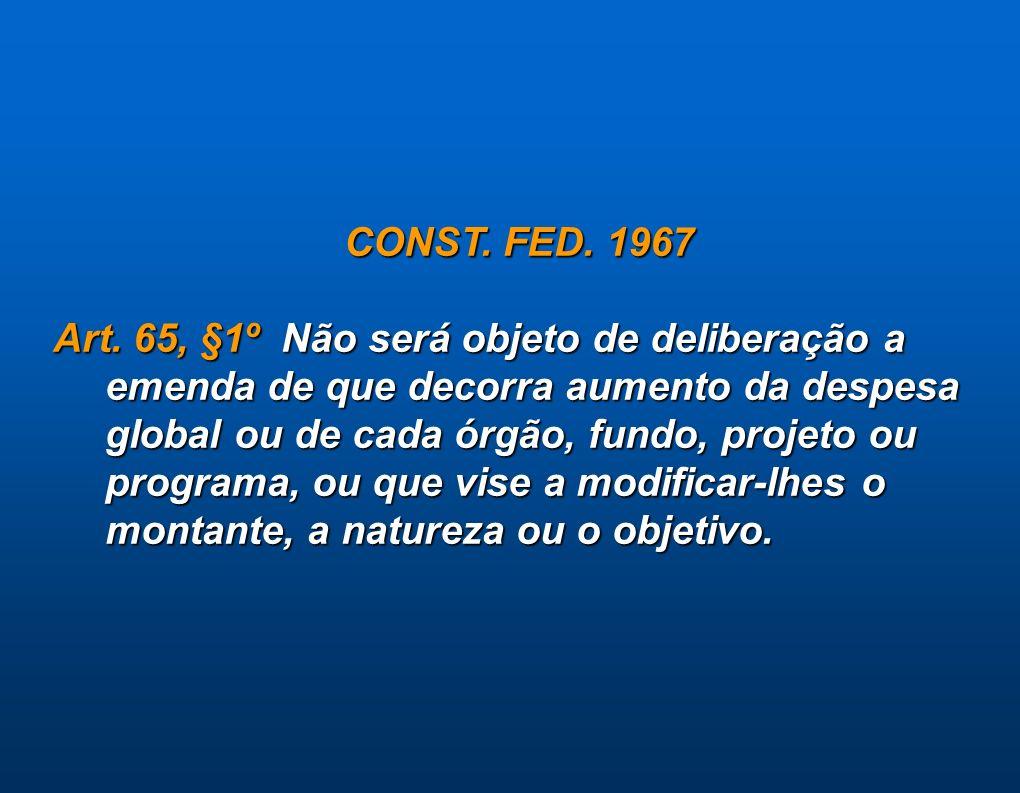CONST. FED. 1967 Art. 65, §1º Não será objeto de deliberação a emenda de que decorra aumento da despesa global ou de cada órgão, fundo, projeto ou pro