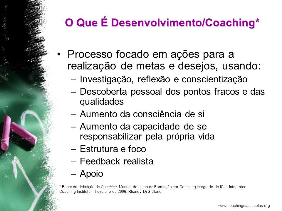 www.coachingnasescolas.org O Que É Desenvolvimento/Coaching* Processo focado em ações para a realização de metas e desejos, usando: –Investigação, ref