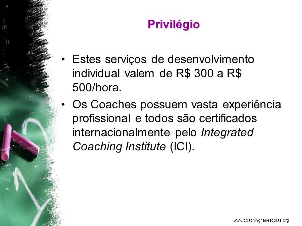www.coachingnasescolas.org Privilégio Estes serviços de desenvolvimento individual valem de R$ 300 a R$ 500/hora. Os Coaches possuem vasta experiência