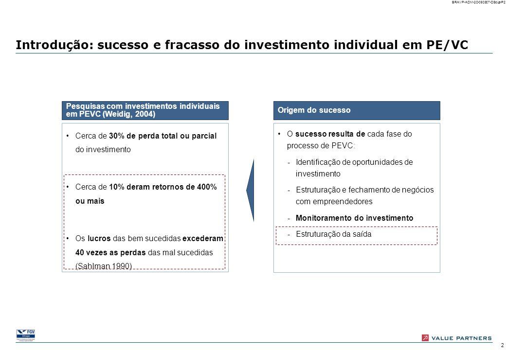 12 BRAVP-ADM-2C-060807-DSouz-P12 Não houve revisão de metas Houve revisão de metas Revisão de metas: freqüência Revisões das metas originais (elaboradas durante o due diligence) são mais freqüentes quanto menos avançado é o estágio de desenvolvimento da empresa; porém sempre que o investimento é de grande porte ocorrem revisões, independente do estágio A ENTRADA *Seed = empresas em estágio pré-operacional; Venture Capital = Start-up e Expansion; Private Equity = Later Stage, Acquisition finance, MBI/MBO, bridge finance e turnaround **Pequeno: até US$ 1 mi; Médio baixo: de US$ 1mi a 10 mi; Médio alto: de US$ 10 mi a 50 mi; Grande: acima de US$ 50 mi Pequeno Médio baixo Médio alto Grande Seed Capital Venture Capital Private Equity 20 7 37 28 15 41 36 Por estágio de desenvolvi- mento* Por porte de investimento** 92 Empresas com respos- tas válidas Não houve revisão de metas Houve revisão de metas Não houve participação da gestora Houve participação da gestora 100%55%45%0%45% 100% = 92 empresas com respostas válidas 92 Total: Número de empresas Total: Número e percentual de empresas investidas
