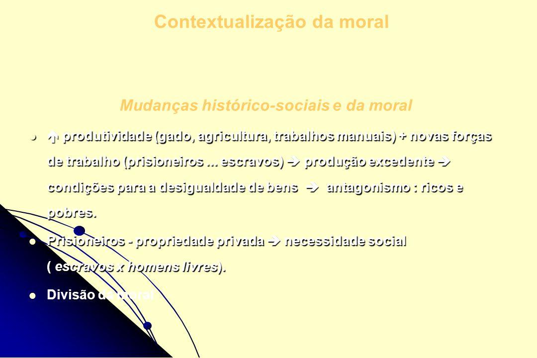 Mudanças histórico-sociais e da moral produtividade (gado, agricultura, trabalhos manuais) + novas forças de trabalho (prisioneiros... escravos) produ