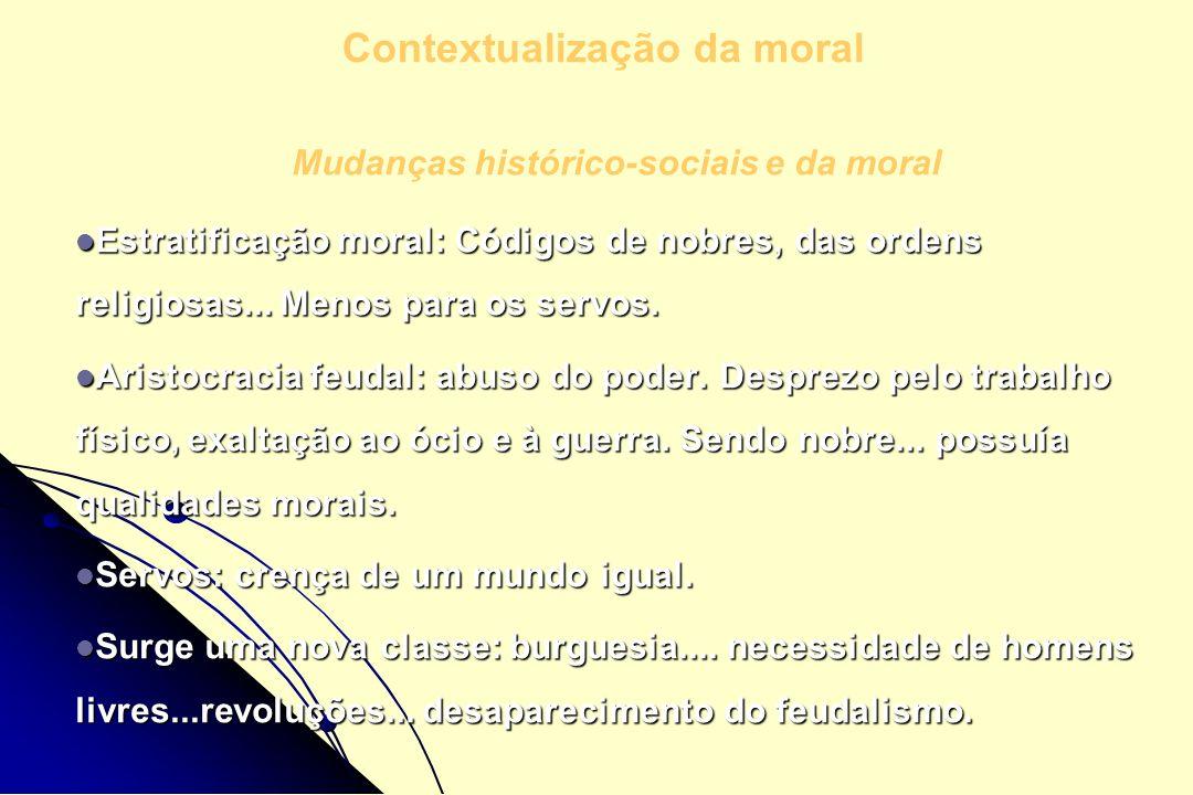 Mudanças histórico-sociais e da moral Estratificação moral: Códigos de nobres, das ordens religiosas... Menos para os servos. Estratificação moral: Có