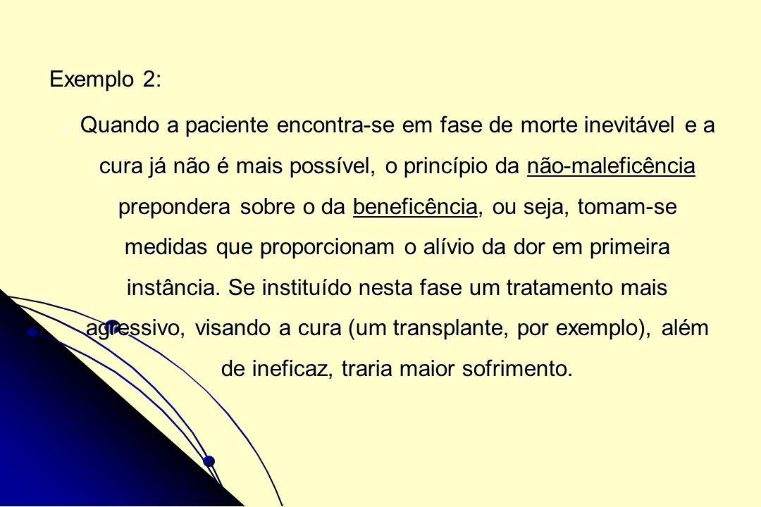 Exemplo 2: Quando a paciente encontra-se em fase de morte inevitável e a cura já não é mais possível, o princípio da não-maleficência prepondera sobre