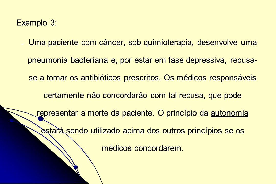 Exemplo 3: Uma paciente com câncer, sob quimioterapia, desenvolve uma pneumonia bacteriana e, por estar em fase depressiva, recusa- se a tomar os anti