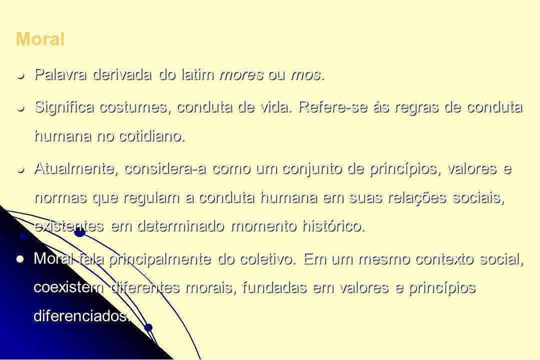 Moral Palavra derivada do latim mores ou mos. Palavra derivada do latim mores ou mos. Significa costumes, conduta de vida. Refere-se às regras de cond