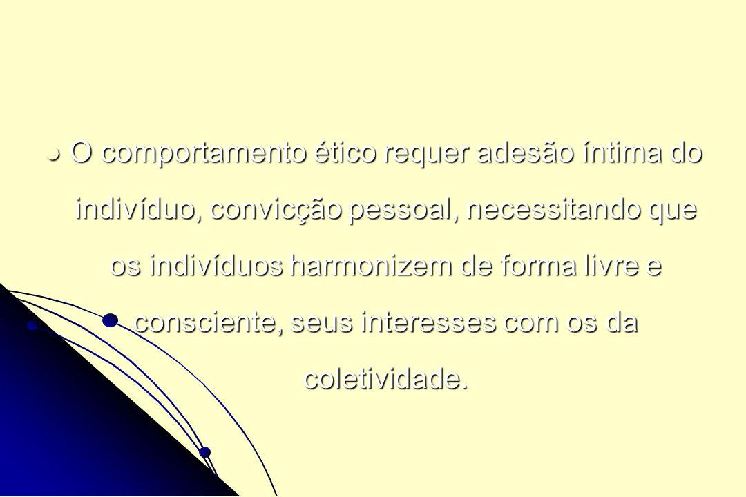 O comportamento ético requer adesão íntima do indivíduo, convicção pessoal, necessitando que os indivíduos harmonizem de forma livre e consciente, seu