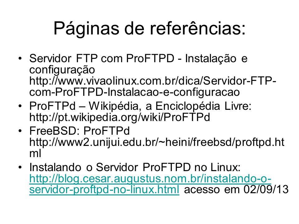 Páginas de referências: Servidor FTP com ProFTPD - Instalação e configuração http://www.vivaolinux.com.br/dica/Servidor-FTP- com-ProFTPD-Instalacao-e-