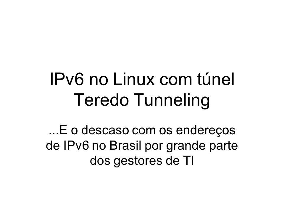 IPv6 no Linux com túnel Teredo Tunneling...E o descaso com os endereços de IPv6 no Brasil por grande parte dos gestores de TI