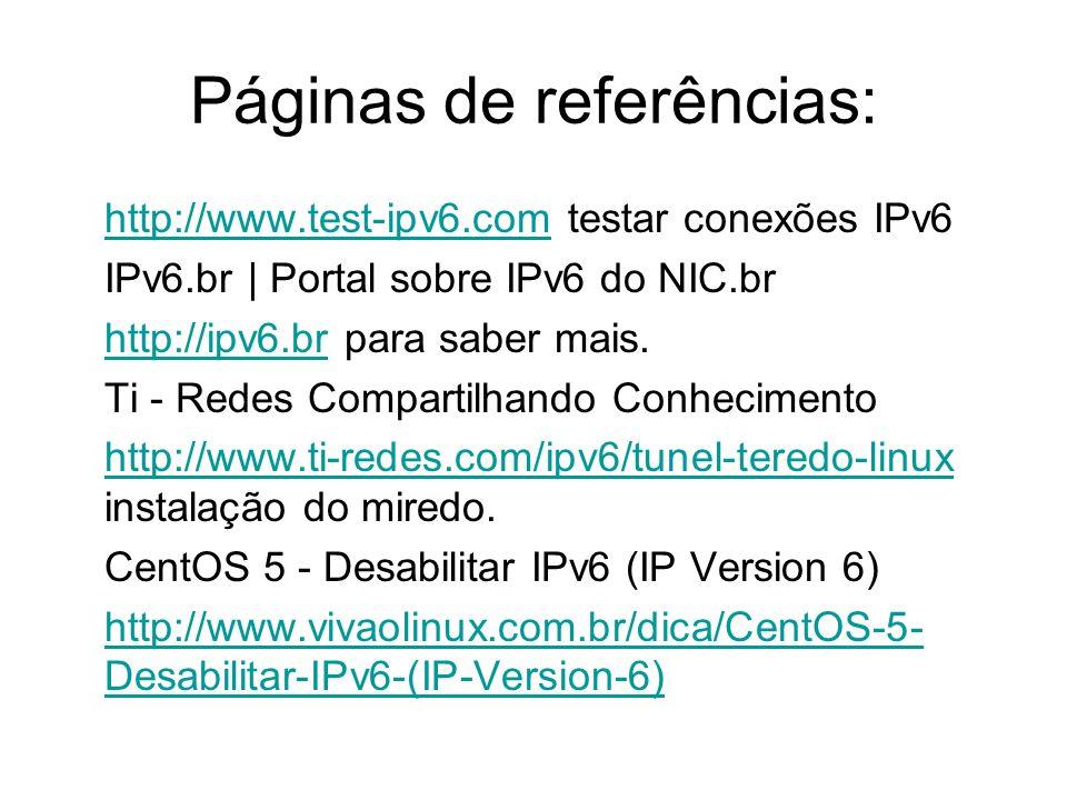 Páginas de referências: http://www.test-ipv6.comhttp://www.test-ipv6.com testar conexões IPv6 IPv6.br | Portal sobre IPv6 do NIC.br http://ipv6.brhttp