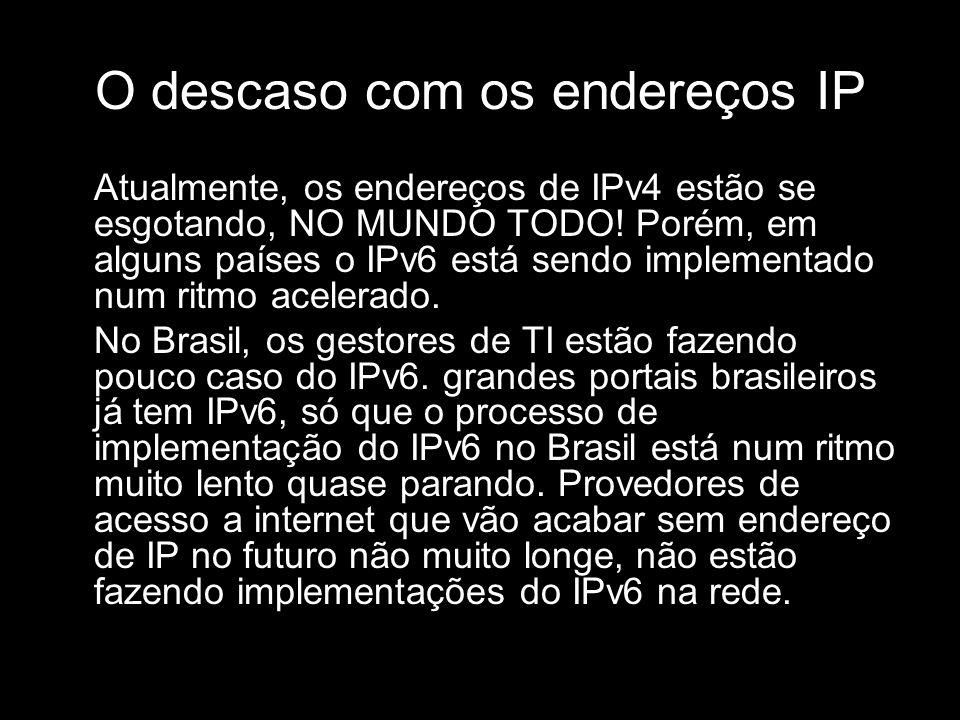 O descaso com os endereços IP Atualmente, os endereços de IPv4 estão se esgotando, NO MUNDO TODO! Porém, em alguns países o IPv6 está sendo implementa