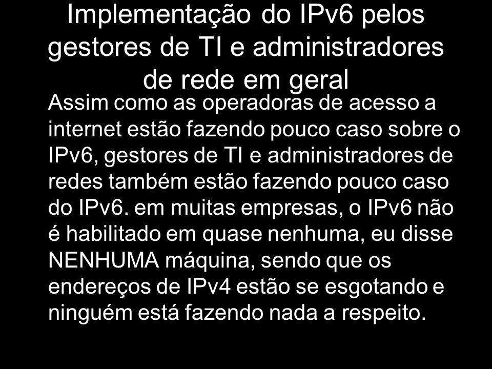 Implementação do IPv6 pelos gestores de TI e administradores de rede em geral Assim como as operadoras de acesso a internet estão fazendo pouco caso s