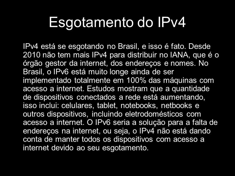 Esgotamento do IPv4 IPv4 está se esgotando no Brasil, e isso é fato. Desde 2010 não tem mais IPv4 para distribuir no IANA, que é o órgão gestor da int