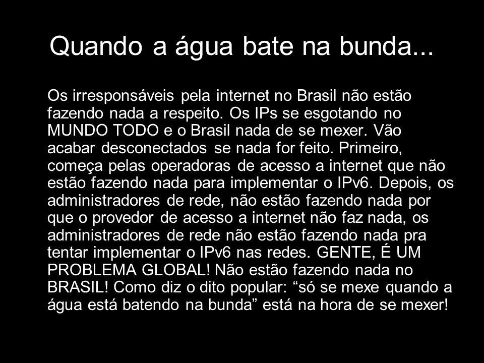 Quando a água bate na bunda... Os irresponsáveis pela internet no Brasil não estão fazendo nada a respeito. Os IPs se esgotando no MUNDO TODO e o Bras