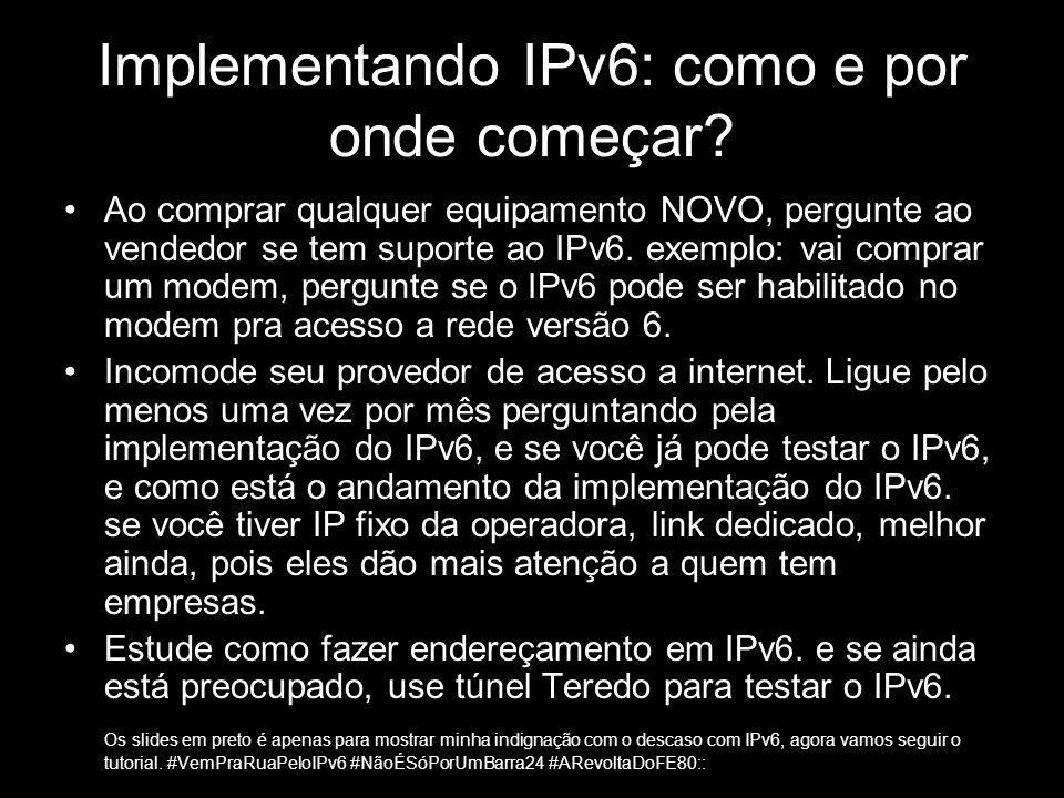 Implementando IPv6: como e por onde começar? Ao comprar qualquer equipamento NOVO, pergunte ao vendedor se tem suporte ao IPv6. exemplo: vai comprar u