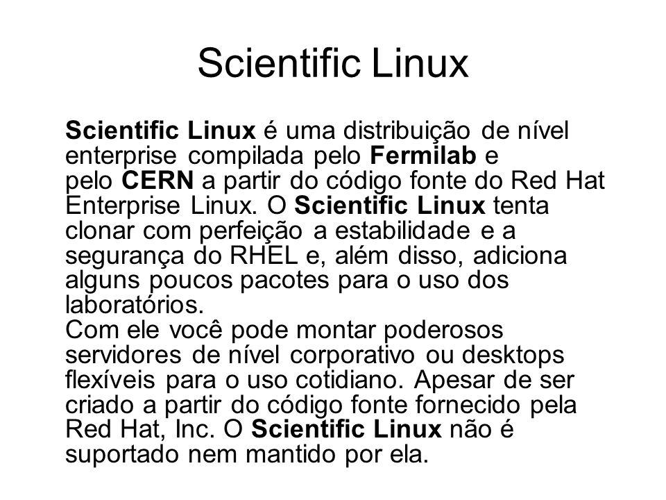 Scientific Linux Scientific Linux é uma distribuição de nível enterprise compilada pelo Fermilab e pelo CERN a partir do código fonte do Red Hat Enter