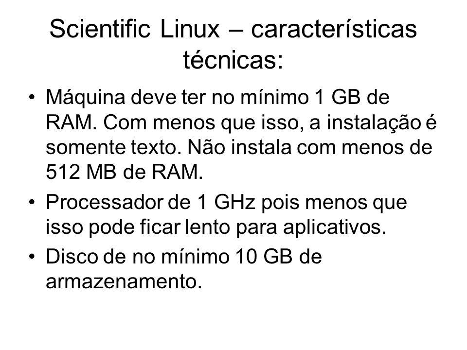 Scientific Linux – características técnicas: Máquina deve ter no mínimo 1 GB de RAM. Com menos que isso, a instalação é somente texto. Não instala com