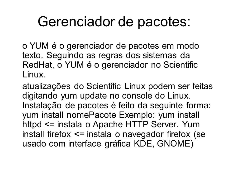 Gerenciador de pacotes: o YUM é o gerenciador de pacotes em modo texto. Seguindo as regras dos sistemas da RedHat, o YUM é o gerenciador no Scientific