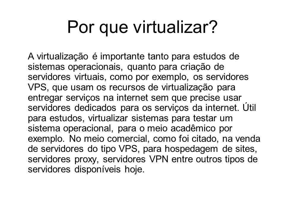 Por que virtualizar? A virtualização é importante tanto para estudos de sistemas operacionais, quanto para criação de servidores virtuais, como por ex
