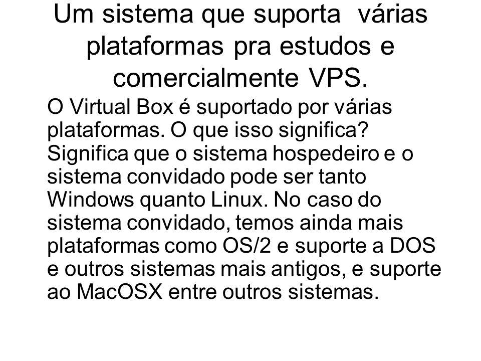 Um sistema que suporta várias plataformas pra estudos e comercialmente VPS. O Virtual Box é suportado por várias plataformas. O que isso significa? Si