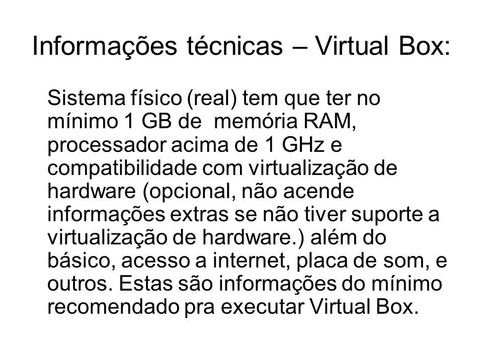 Informações técnicas – Virtual Box: Sistema físico (real) tem que ter no mínimo 1 GB de memória RAM, processador acima de 1 GHz e compatibilidade com