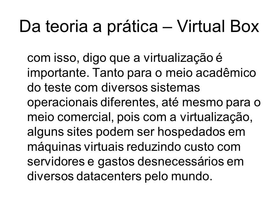 Da teoria a prática – Virtual Box com isso, digo que a virtualização é importante. Tanto para o meio acadêmico do teste com diversos sistemas operacio