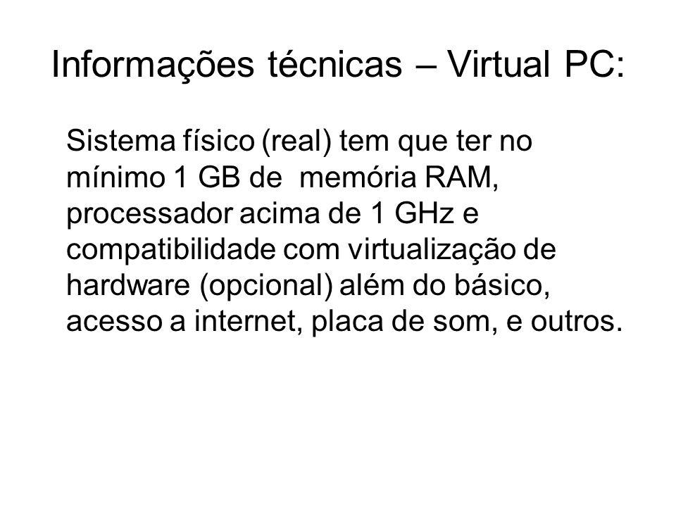 Informações técnicas – Virtual PC: Sistema físico (real) tem que ter no mínimo 1 GB de memória RAM, processador acima de 1 GHz e compatibilidade com v