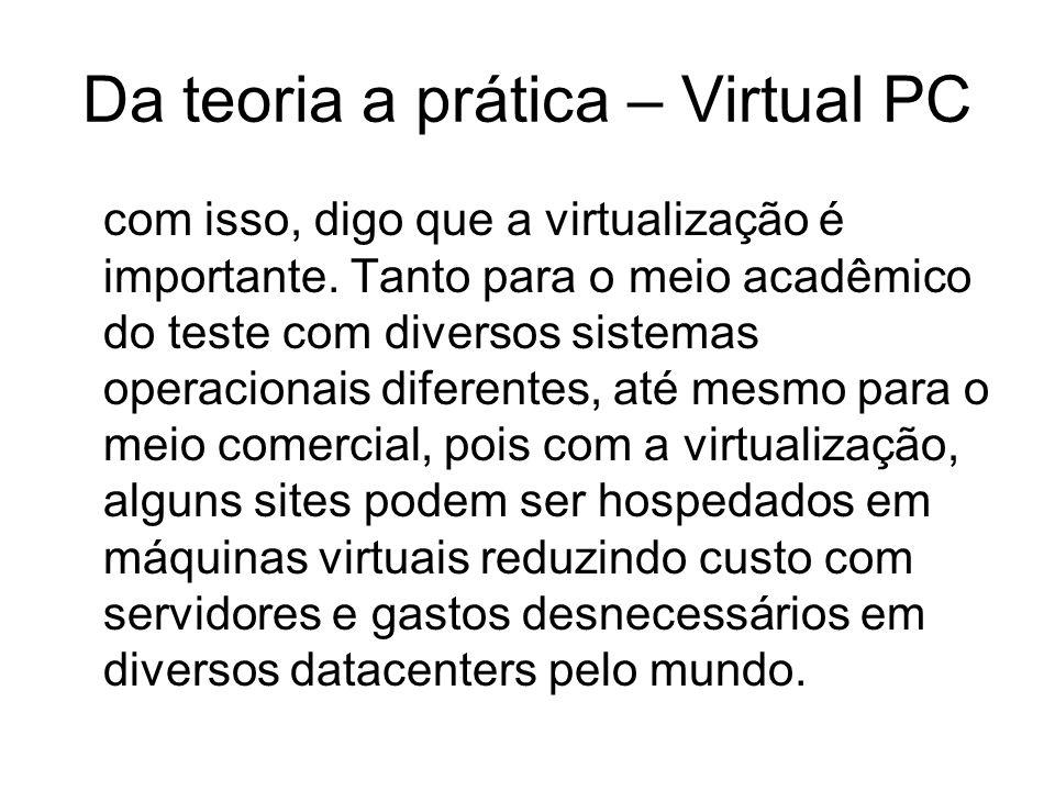Da teoria a prática – Virtual PC com isso, digo que a virtualização é importante. Tanto para o meio acadêmico do teste com diversos sistemas operacion