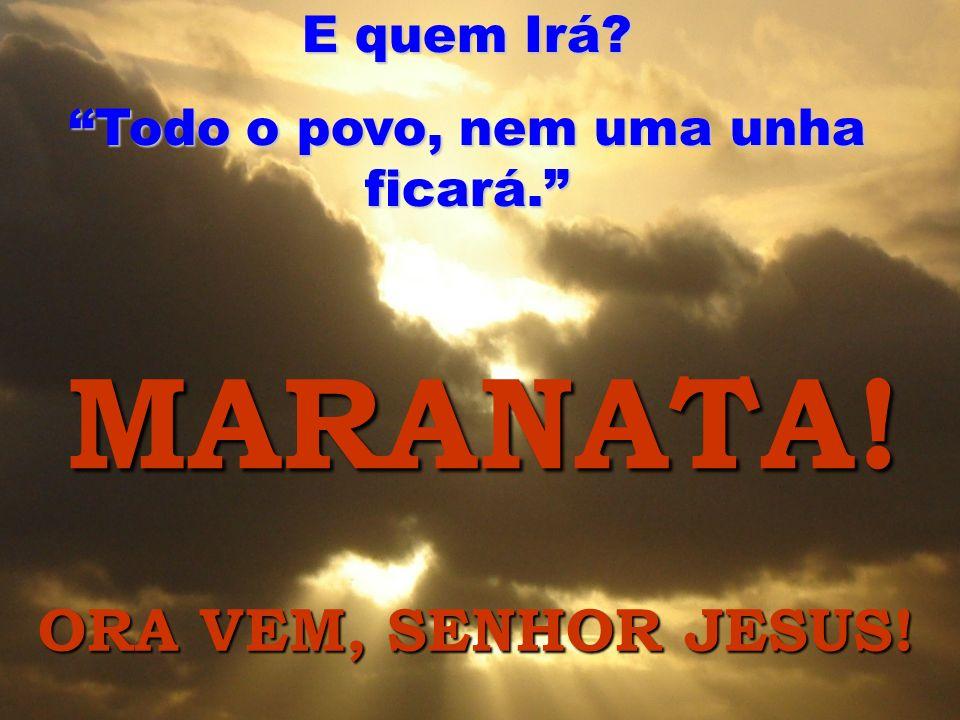 MARANATA! E quem Irá? Todo o povo, nem uma unha ficará. ORA VEM, SENHOR JESUS!