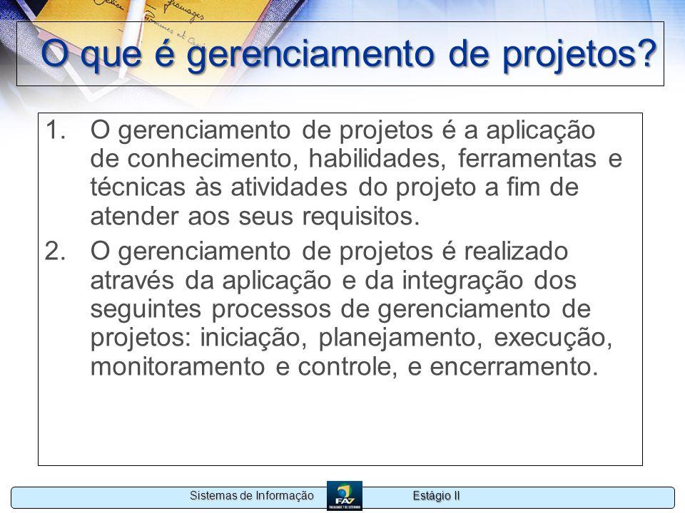 Estágio II Sistemas de Informação O que é gerenciamento de projetos? 1.O gerenciamento de projetos é a aplicação de conhecimento, habilidades, ferrame