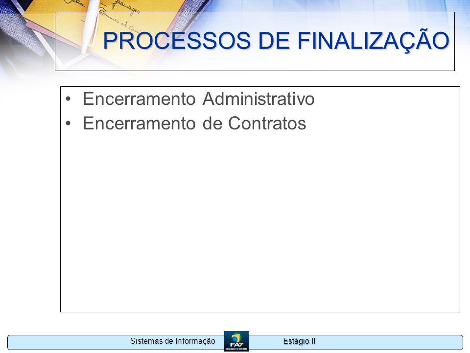 Estágio II Sistemas de Informação PROCESSOS DE FINALIZAÇÃO Encerramento Administrativo Encerramento de Contratos