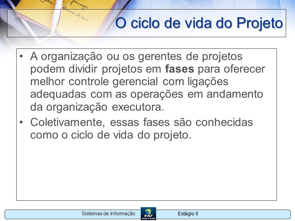 Estágio II Sistemas de Informação O ciclo de vida do Projeto A organização ou os gerentes de projetos podem dividir projetos em fases para oferecer me