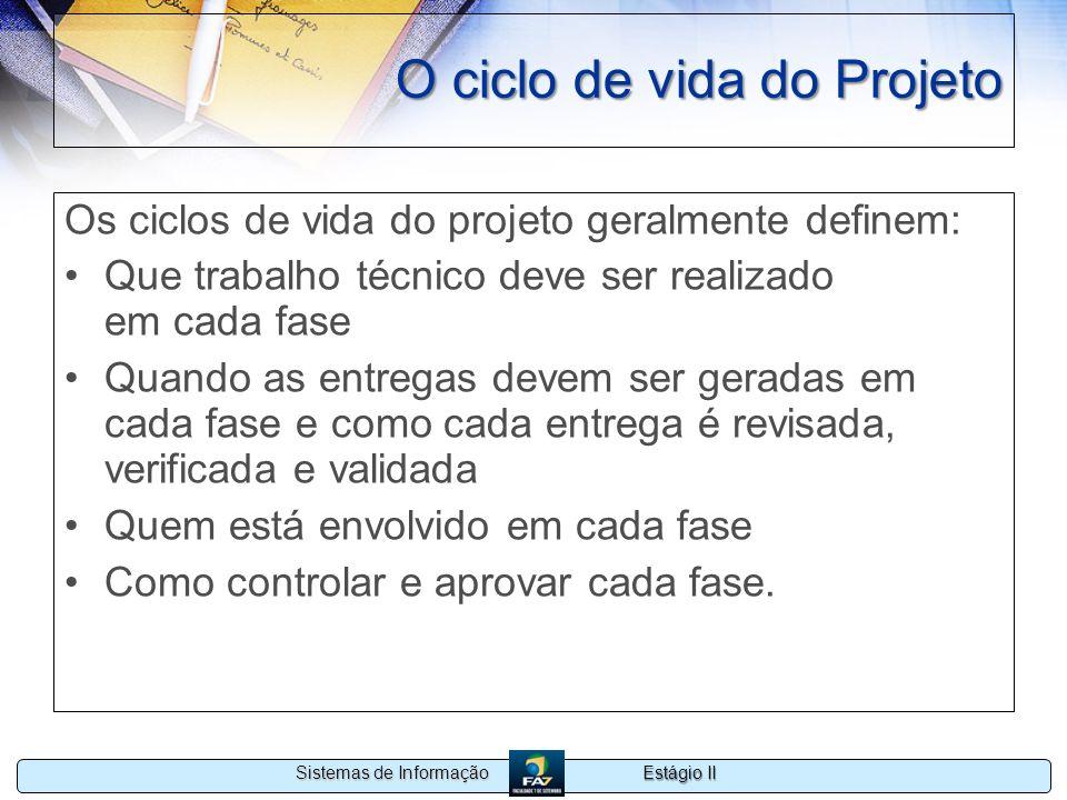 Estágio II Sistemas de Informação O ciclo de vida do Projeto Os ciclos de vida do projeto geralmente definem: Que trabalho técnico deve ser realizado
