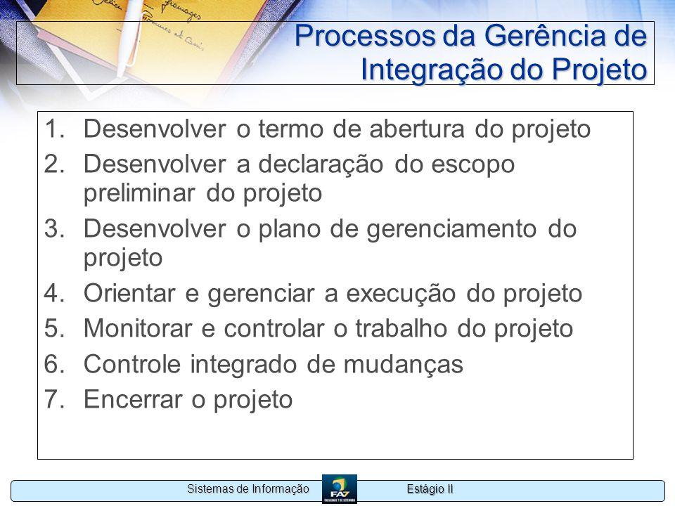 Estágio II Sistemas de Informação Processos da Gerência de Integração do Projeto 1.Desenvolver o termo de abertura do projeto 2.Desenvolver a declaraç