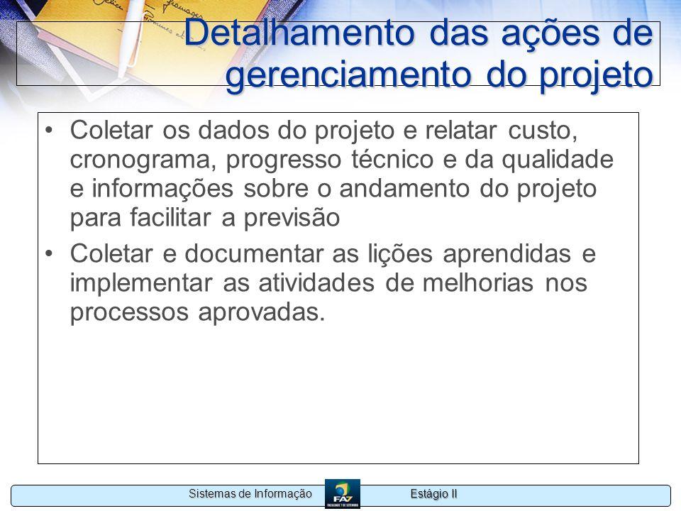 Estágio II Sistemas de Informação Detalhamento das ações de gerenciamento do projeto Coletar os dados do projeto e relatar custo, cronograma, progress