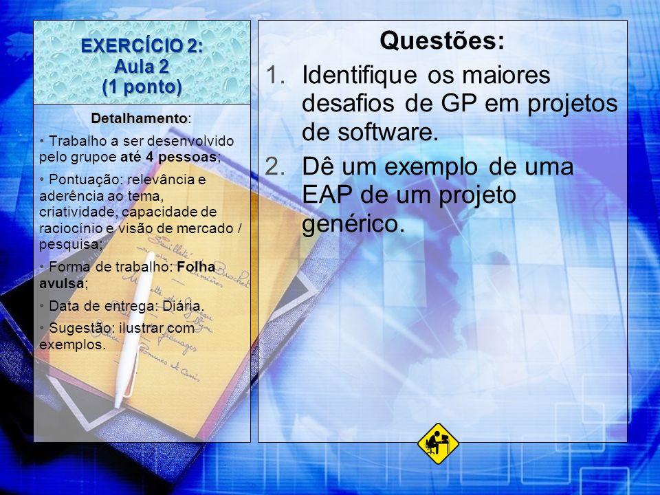 EXERCÍCIO 2: Aula 2 (1 ponto) Questões: 1.Identifique os maiores desafios de GP em projetos de software. 2.Dê um exemplo de uma EAP de um projeto gené